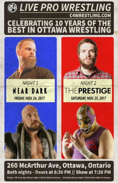"- LIVE PRO WRESTLING!- Friday November 24th, 2017 C*4: Capital City Championship Combat Presents ""NEAR DARK""  @ Vanier Columbus Club 260 McArthur Ave,  Ottawa, Ontario, Canada  ***AND***  - LIVE PRO WRESTLING!- Saturday November 25th, 2017 C*4: Capital City Championship Combat Presents ""THE PRESTIGE"" @ Vanier Columbus Club 260 McArthur Ave,  Ottawa, Ontario, Canada  Single night tickets: Front Row Reserved - $30 General Admission - $20  Combo tickets (one ticket for each night) Front Row Reserved - $55 General Admission - $35  Doors at 6:30PM / / Start Time at 7:30PM  Both ticket types available NOW at the VENUE (Vanier Columbus Club, 260 McArthur Ave), and at VERTIGO RECORDS (193 Rideau Street, Ottawa)! GA tickets available at OTHERSIDE TATTOO (561 Gladstone Ave.)!  Event is all ages – Adult Accompaniment ages under 16.  Stay up to date with all of C*4's recent news, and event info by  visiting www.c4wrestling.com"